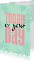 Verjaardagskaart today is your day