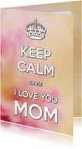Moederdag kaarten - Keep Calm cause I Love you MOM 2