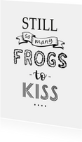 Spreukenkaarten - Spreuk, still so many frogs to kiss