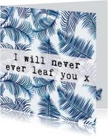 Liefde kaarten - Liefdeskaart bladeren 'I WILL NEVER EVER LEAF YOU'