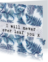 Liefde kaarten - Liefdeskaart bladeren 'I WILL NEVER EVER LEAF YOU'